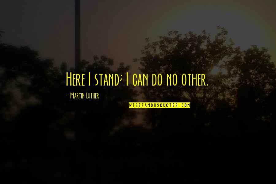 Aunt Bethany Quotes By Martin Luther: Here I stand; I can do no other.