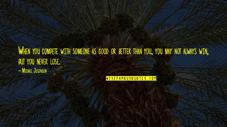 Aunt Sissy Quotes By Michael Josephson: When you compete with someone as good or