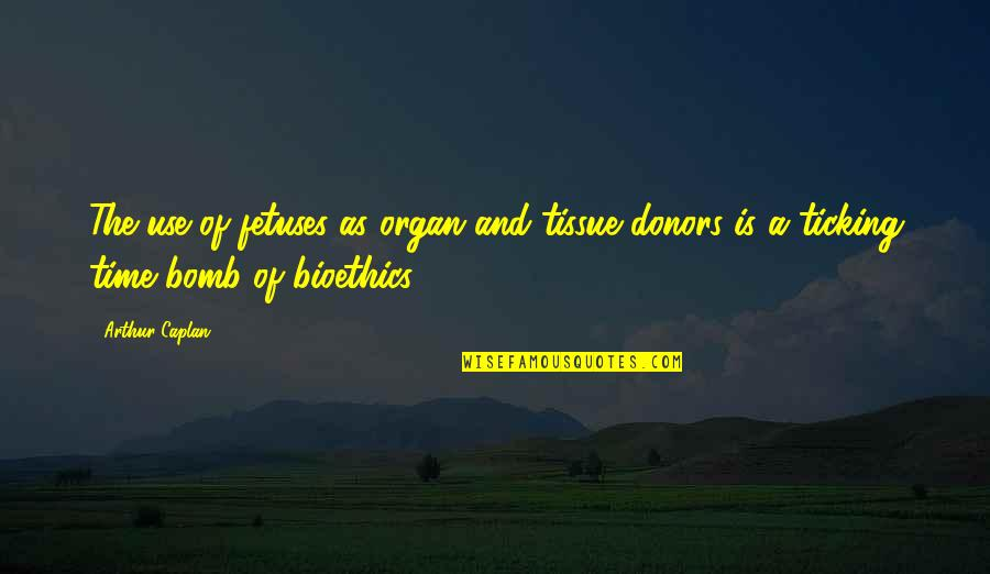 Aunts Are Like Quotes By Arthur Caplan: The use of fetuses as organ and tissue