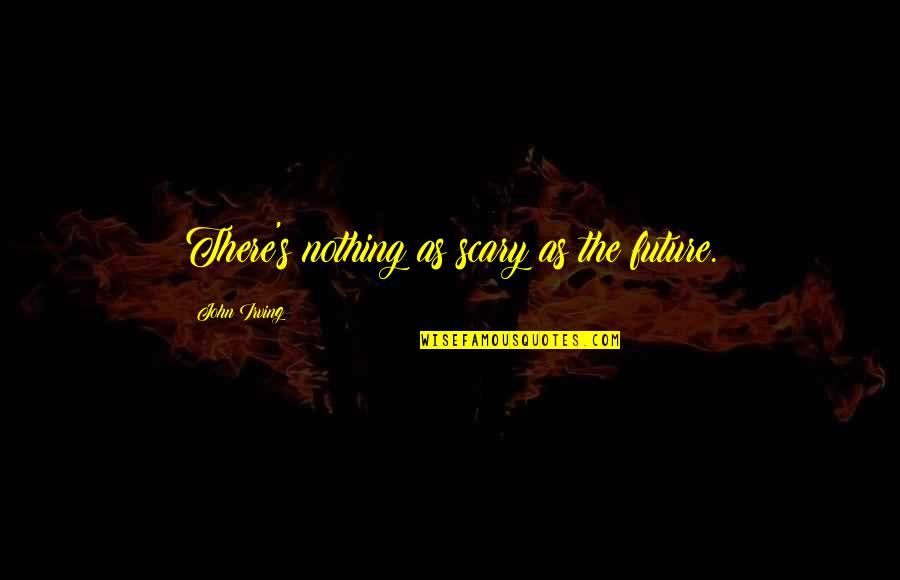 Aunts Are Like Quotes By John Irving: There's nothing as scary as the future.