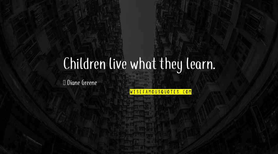 Aureating Quotes By Diane Greene: Children live what they learn.