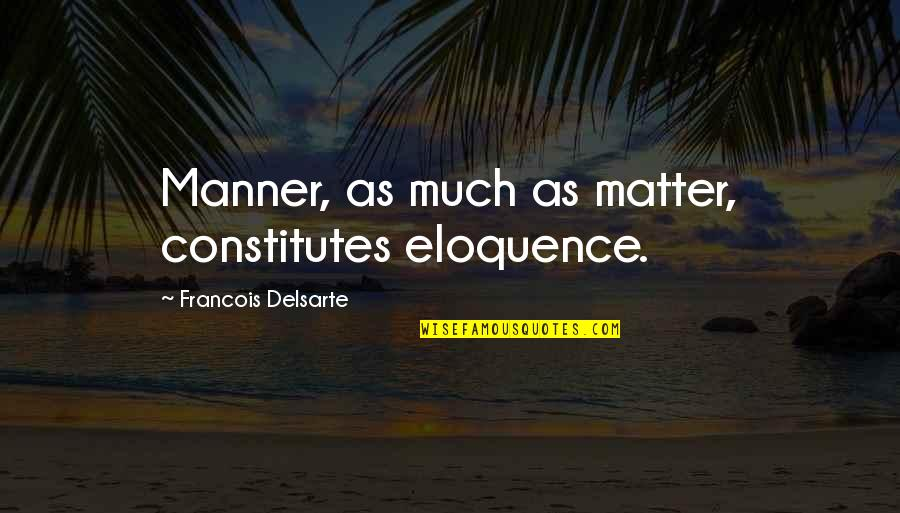 Aureating Quotes By Francois Delsarte: Manner, as much as matter, constitutes eloquence.