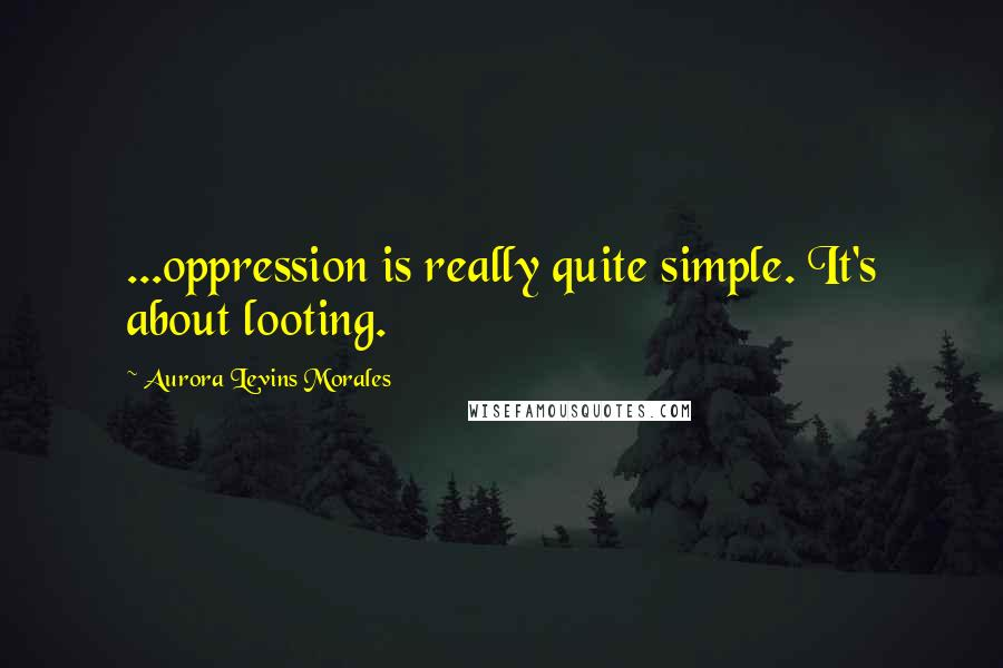 Aurora Levins Morales quotes: ...oppression is really quite simple. It's about looting.