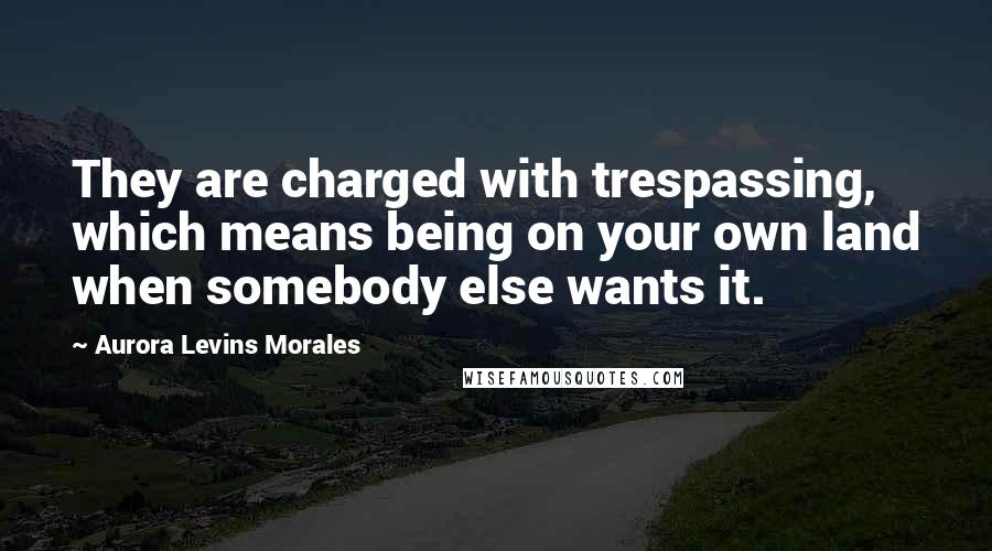 Aurora Levins Morales quotes: They are charged with trespassing, which means being on your own land when somebody else wants it.