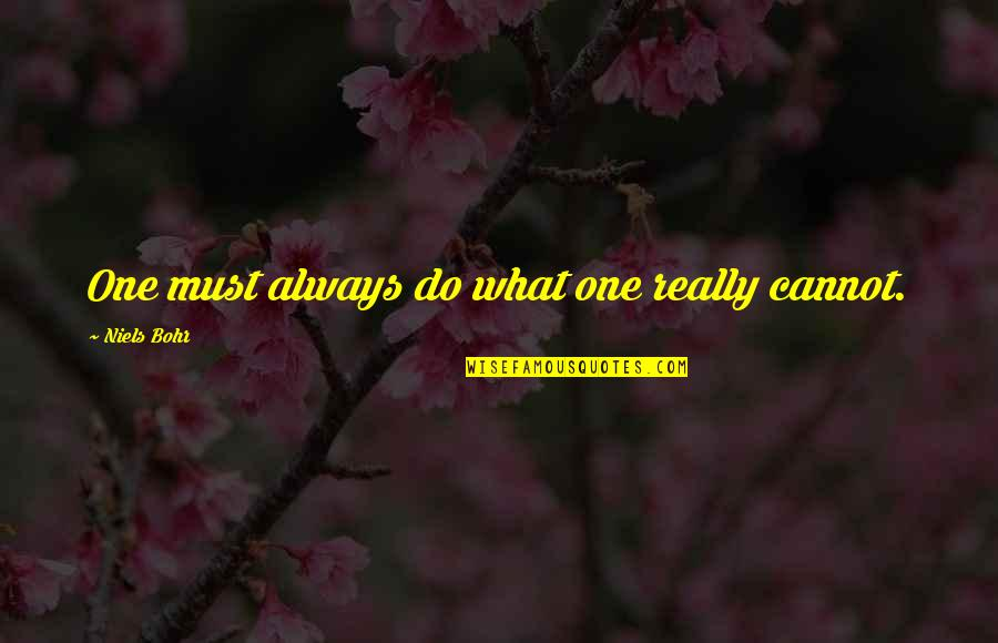 Austerely Quotes By Niels Bohr: One must always do what one really cannot.