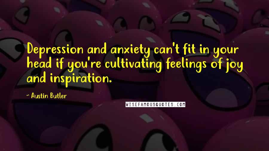 Austin Butler quotes: Depression and anxiety can't fit in your head if you're cultivating feelings of joy and inspiration.