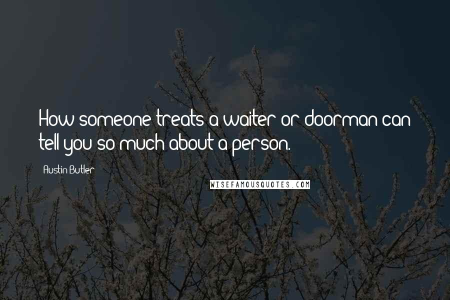 Austin Butler quotes: How someone treats a waiter or doorman can tell you so much about a person.