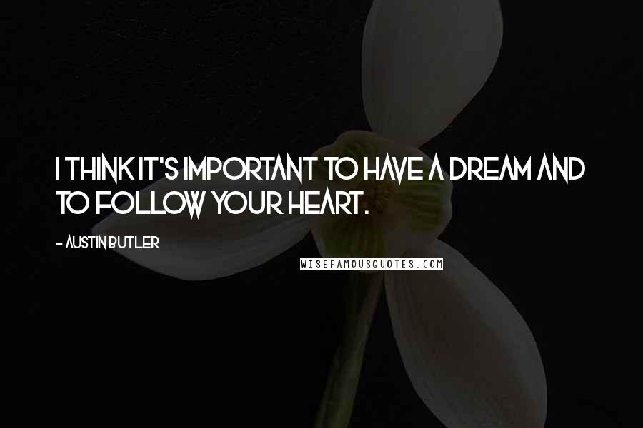 Austin Butler quotes: I think it's important to have a dream and to follow your heart.