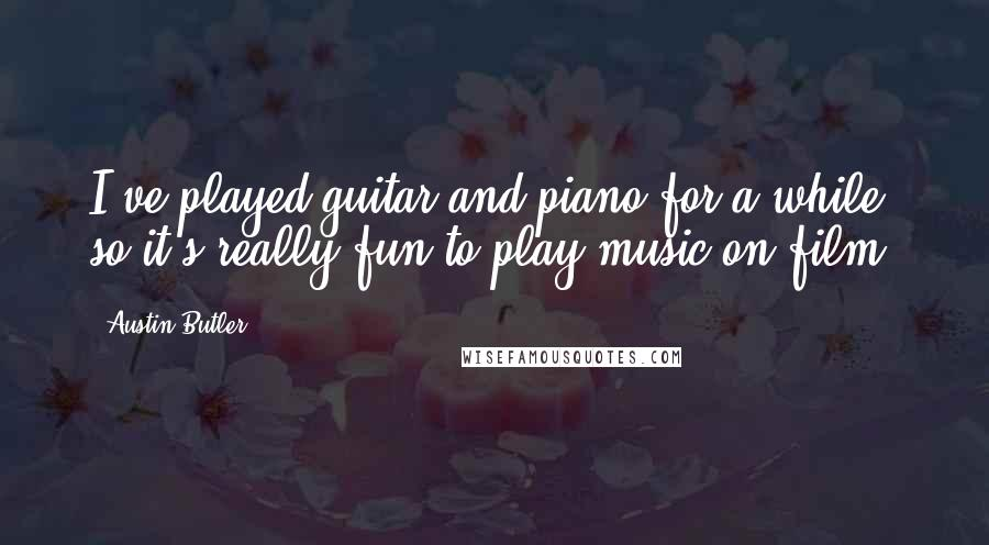 Austin Butler quotes: I've played guitar and piano for a while, so it's really fun to play music on film.