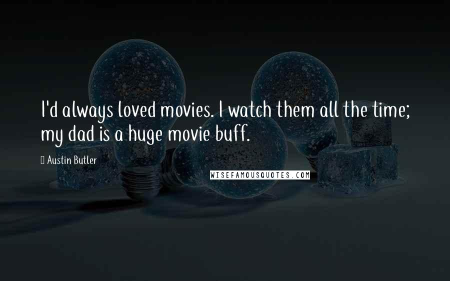 Austin Butler quotes: I'd always loved movies. I watch them all the time; my dad is a huge movie buff.