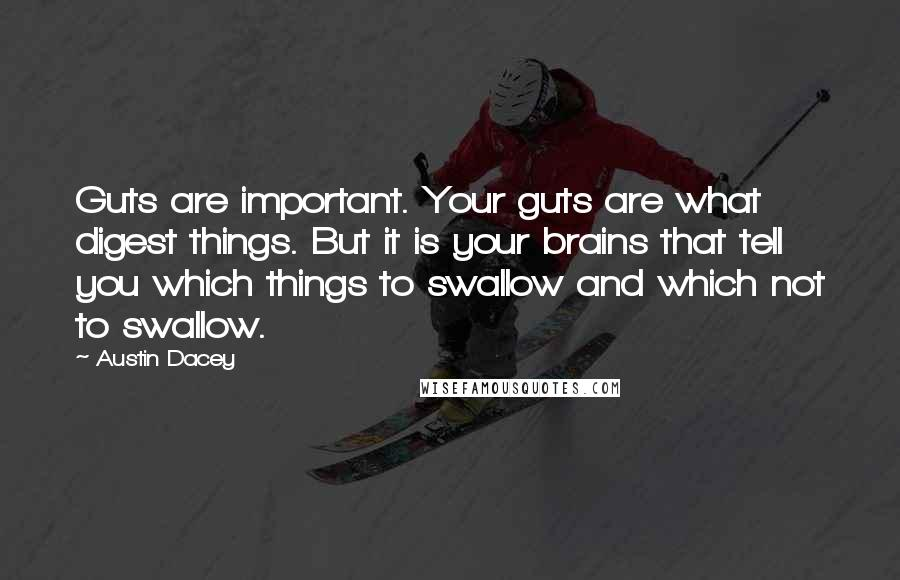 Austin Dacey quotes: Guts are important. Your guts are what digest things. But it is your brains that tell you which things to swallow and which not to swallow.