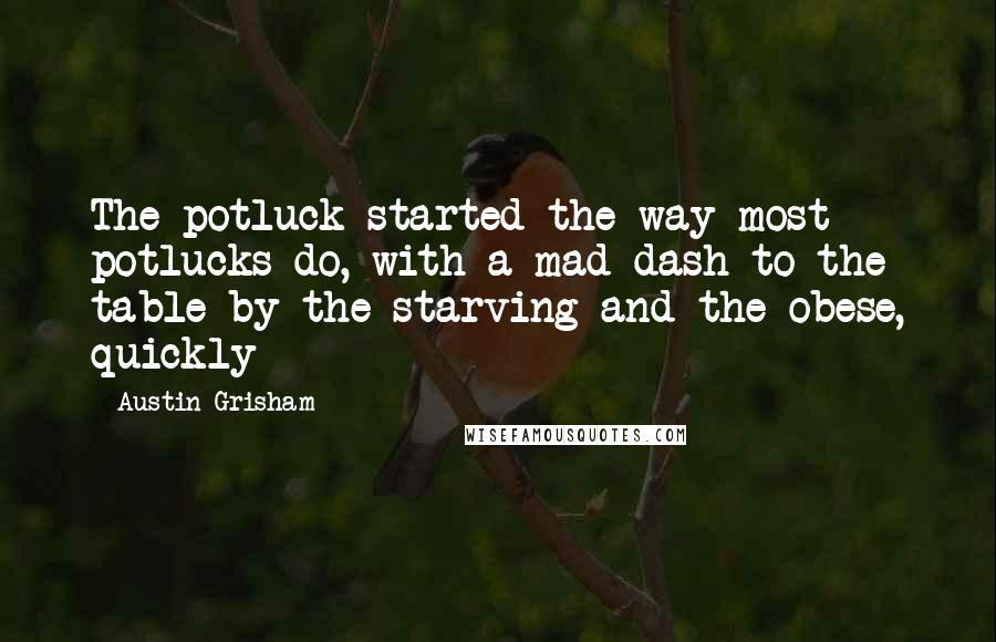 Austin Grisham quotes: The potluck started the way most potlucks do, with a mad dash to the table by the starving and the obese, quickly