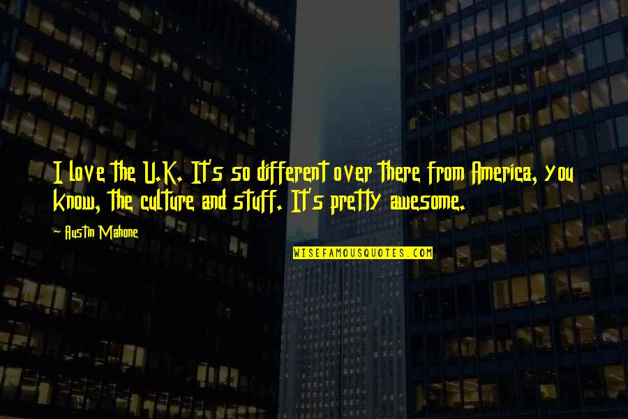 Austin Mahone Love Quotes By Austin Mahone: I love the U.K. It's so different over