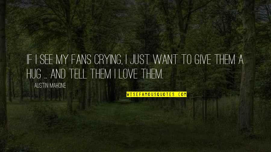 Austin Mahone Love Quotes By Austin Mahone: If I see my fans crying, I just