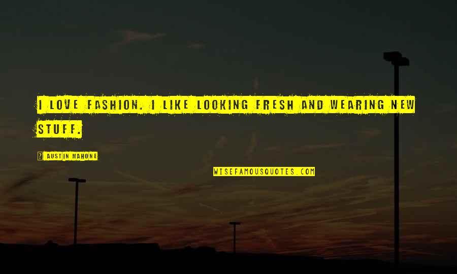 Austin Mahone Love Quotes By Austin Mahone: I love fashion. I like looking fresh and
