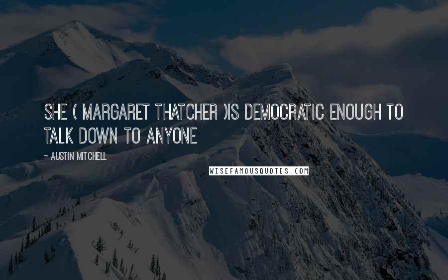 Austin Mitchell quotes: She ( Margaret Thatcher )is democratic enough to talk down to anyone