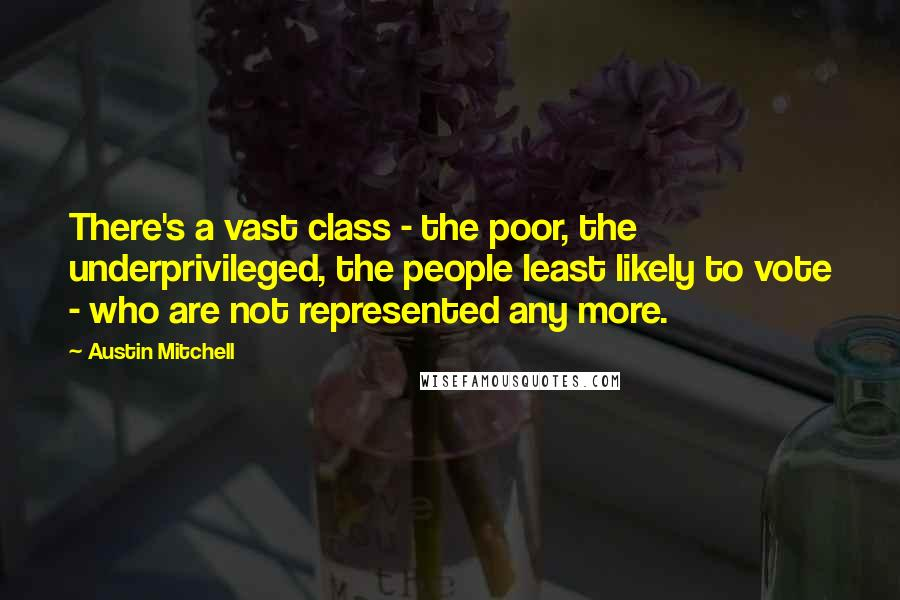 Austin Mitchell quotes: There's a vast class - the poor, the underprivileged, the people least likely to vote - who are not represented any more.