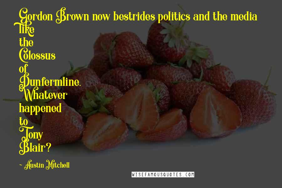 Austin Mitchell quotes: Gordon Brown now bestrides politics and the media like the Colossus of Dunfermline. Whatever happened to Tony Blair?