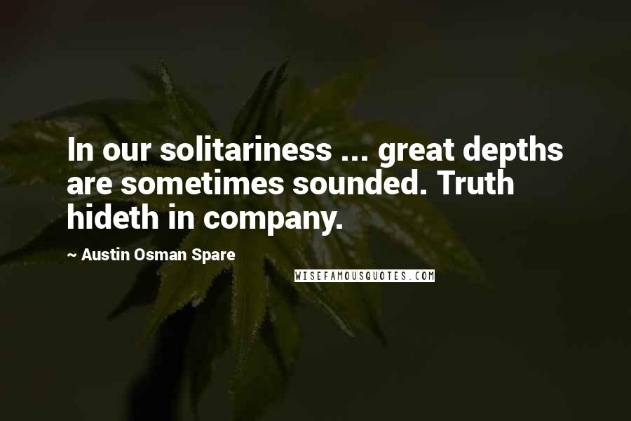 Austin Osman Spare quotes: In our solitariness ... great depths are sometimes sounded. Truth hideth in company.
