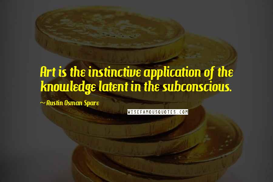 Austin Osman Spare quotes: Art is the instinctive application of the knowledge latent in the subconscious.