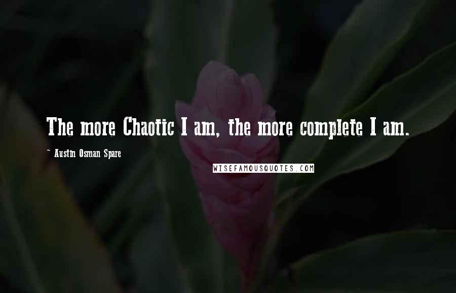 Austin Osman Spare quotes: The more Chaotic I am, the more complete I am.