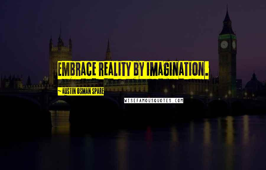 Austin Osman Spare quotes: Embrace reality by imagination.