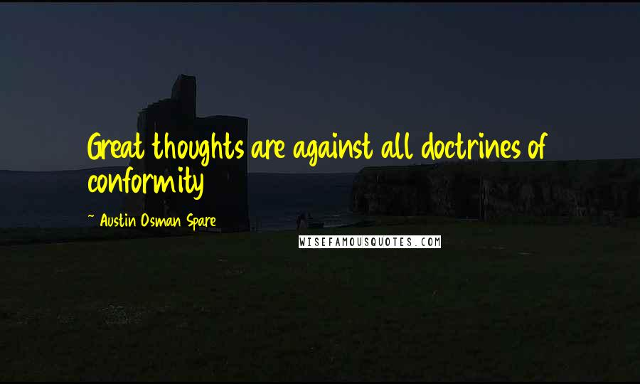 Austin Osman Spare quotes: Great thoughts are against all doctrines of conformity