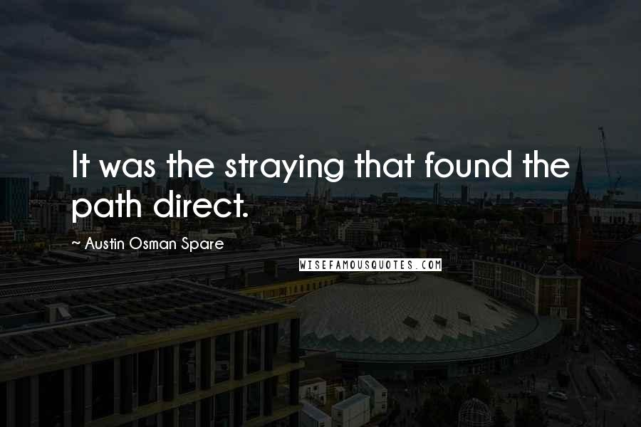 Austin Osman Spare quotes: It was the straying that found the path direct.