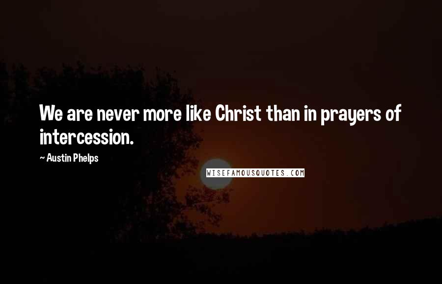 Austin Phelps quotes: We are never more like Christ than in prayers of intercession.