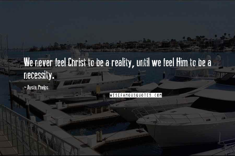 Austin Phelps quotes: We never feel Christ to be a reality, until we feel Him to be a necessity.