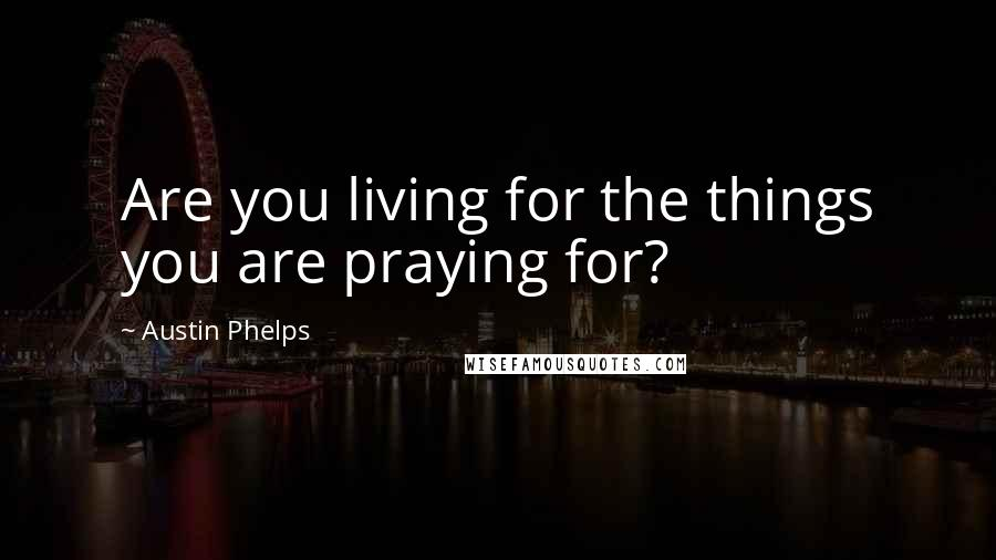 Austin Phelps quotes: Are you living for the things you are praying for?