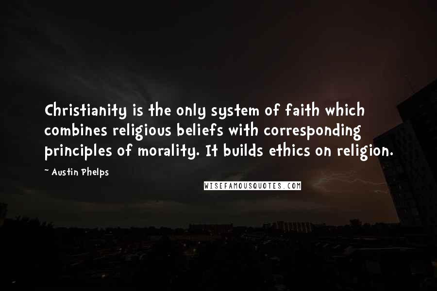 Austin Phelps quotes: Christianity is the only system of faith which combines religious beliefs with corresponding principles of morality. It builds ethics on religion.