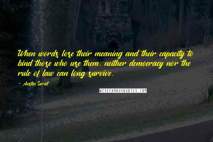 Austin Sarat quotes: When words lose their meaning and their capacity to bind those who use them, neither democracy nor the rule of law can long survive.