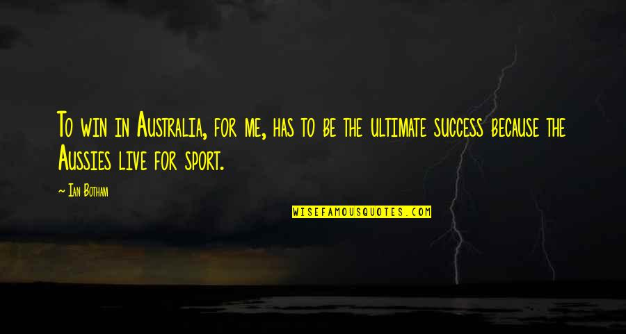 Australia And Sport Quotes By Ian Botham: To win in Australia, for me, has to