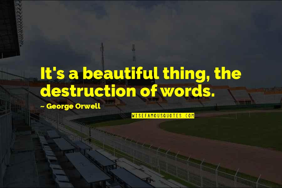 Australian Asylum Seekers Quotes By George Orwell: It's a beautiful thing, the destruction of words.