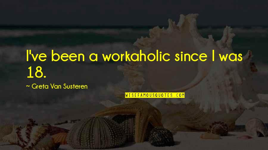 Australian Digger Quotes By Greta Van Susteren: I've been a workaholic since I was 18.