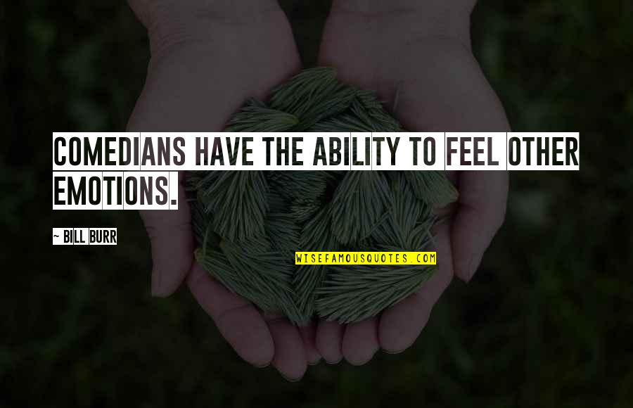 Australian Literature Quotes By Bill Burr: Comedians have the ability to feel other emotions.