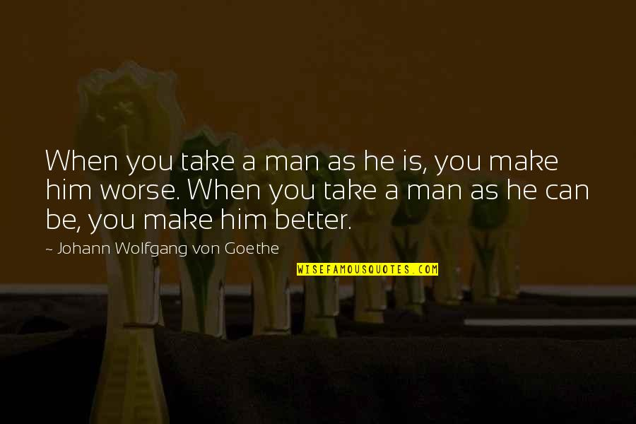 Australian Literature Quotes By Johann Wolfgang Von Goethe: When you take a man as he is,
