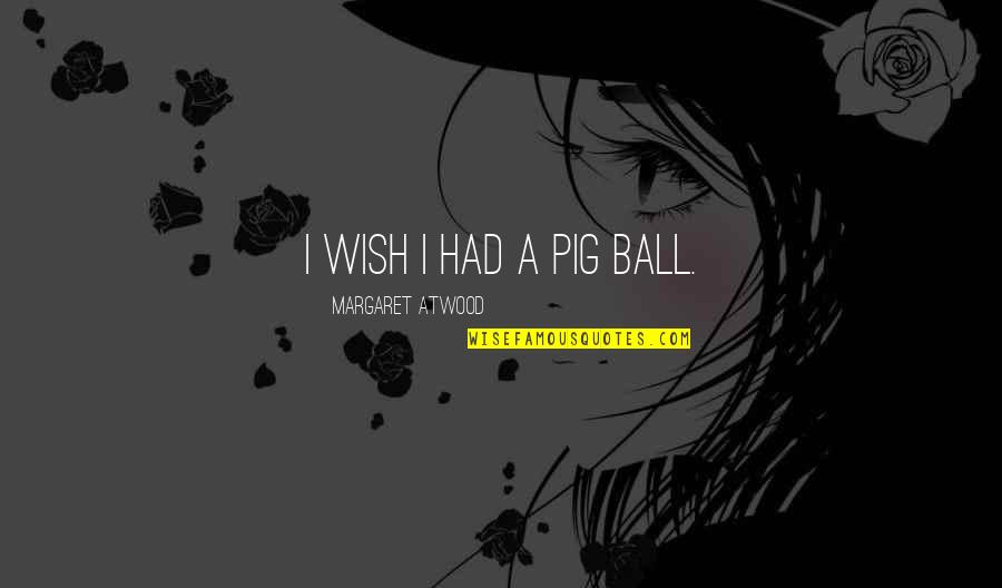 Australian Literature Quotes By Margaret Atwood: I wish I had a pig ball.