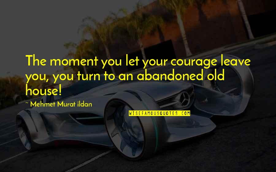 Australian Literature Quotes By Mehmet Murat Ildan: The moment you let your courage leave you,