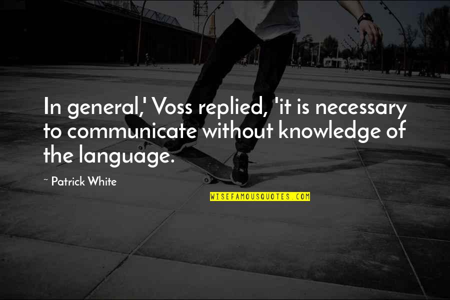 Australian Literature Quotes By Patrick White: In general,' Voss replied, 'it is necessary to