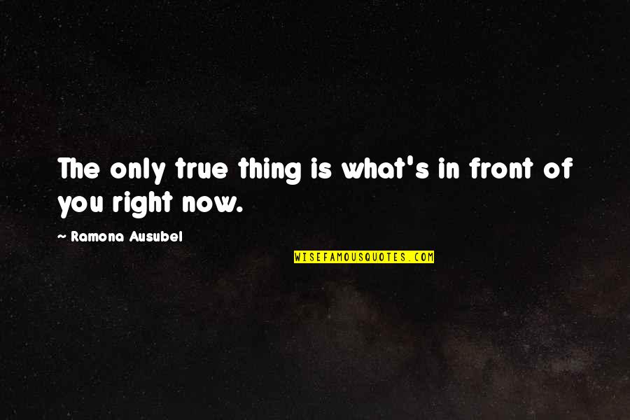Ausubel Quotes By Ramona Ausubel: The only true thing is what's in front