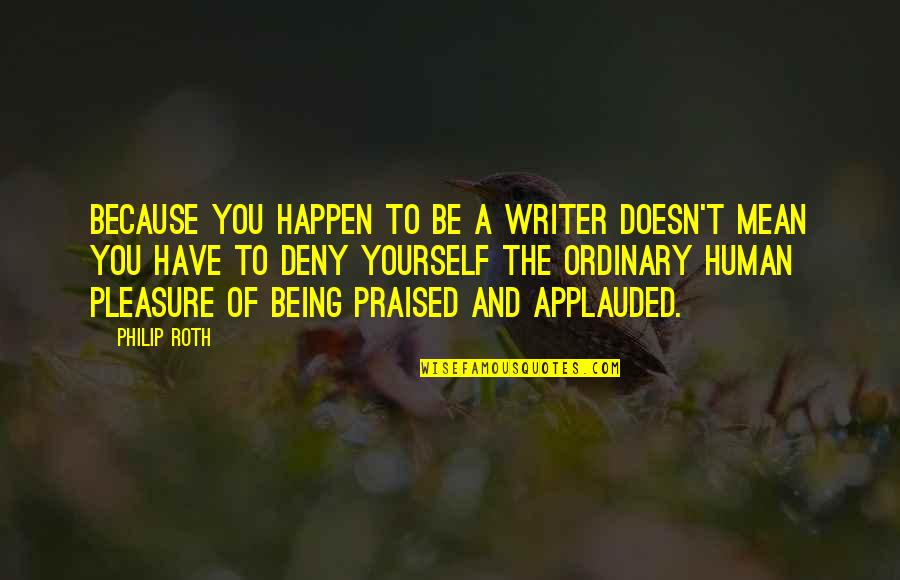 Authentium Quotes By Philip Roth: Because you happen to be a writer doesn't