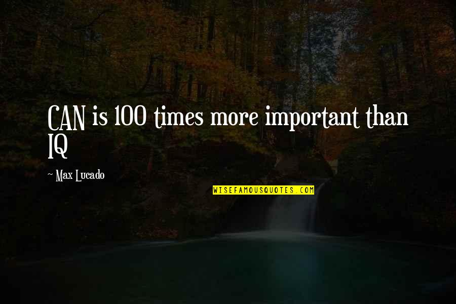 Authoritas Quotes By Max Lucado: CAN is 100 times more important than IQ