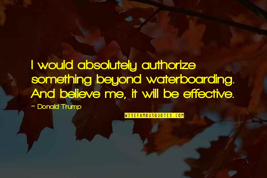 Authorize Quotes By Donald Trump: I would absolutely authorize something beyond waterboarding. And