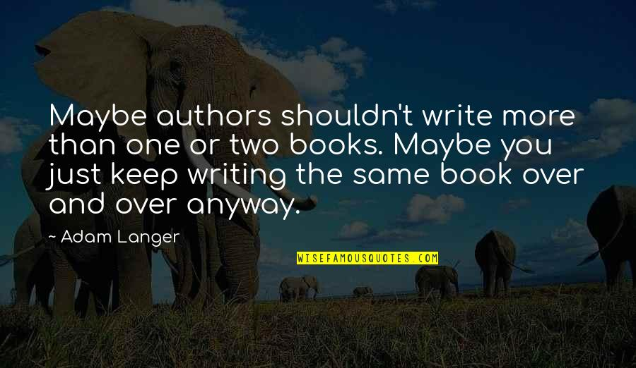 Authors And Writing Quotes By Adam Langer: Maybe authors shouldn't write more than one or