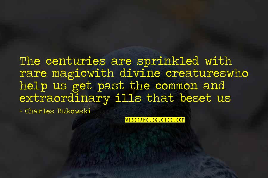 Authors And Writing Quotes By Charles Bukowski: The centuries are sprinkled with rare magicwith divine