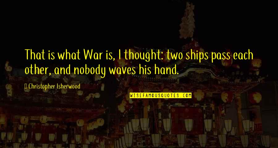 Authors And Writing Quotes By Christopher Isherwood: That is what War is, I thought: two
