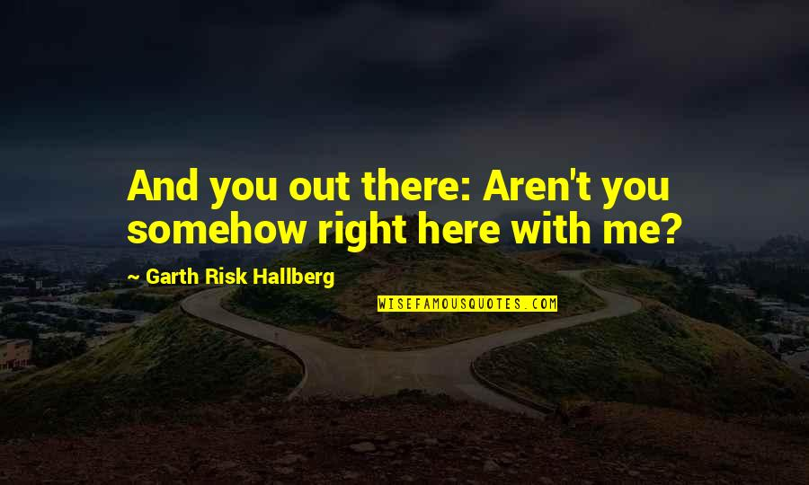 Authors And Writing Quotes By Garth Risk Hallberg: And you out there: Aren't you somehow right