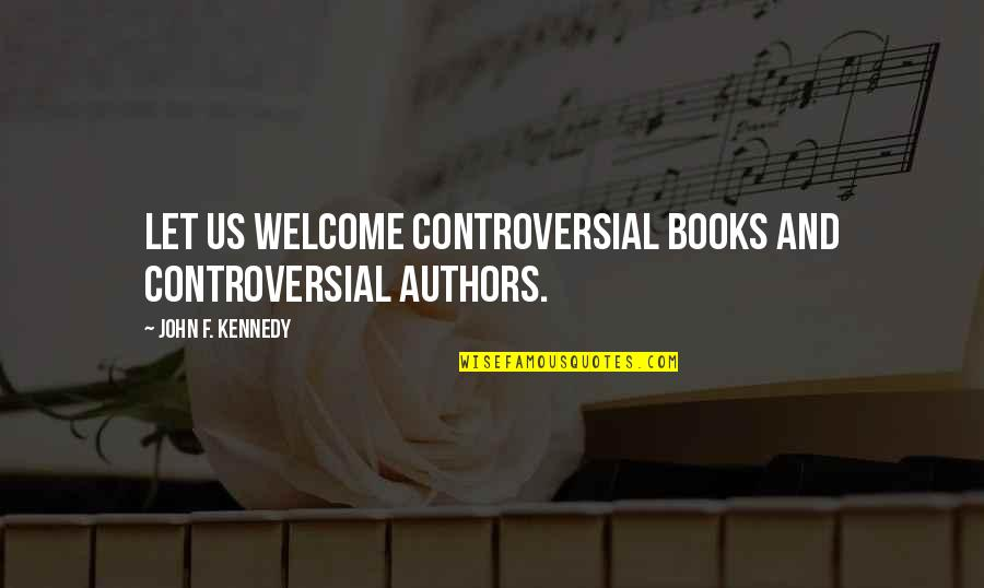 Authors And Writing Quotes By John F. Kennedy: Let us welcome controversial books and controversial authors.